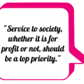 """Service to society, whether it is for profit or not, should be a top priority."""